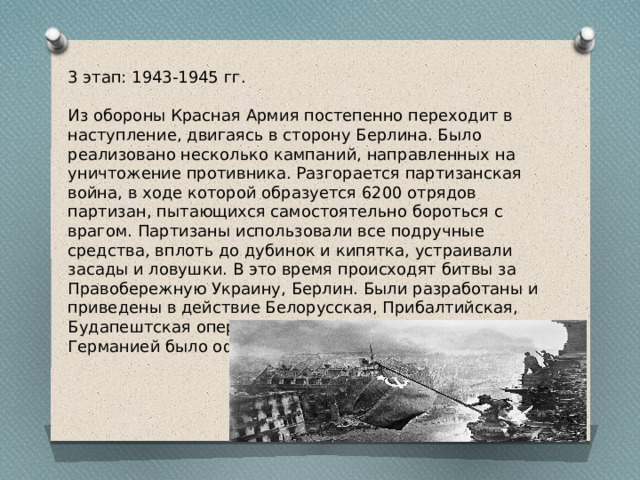 3 этап: 1943-1945 гг. Из обороны Красная Армия постепенно переходит в наступление, двигаясь в сторону Берлина. Было реализовано несколько кампаний, направленных на уничтожение противника. Разгорается партизанская война, в ходе которой образуется 6200 отрядов партизан, пытающихся самостоятельно бороться с врагом. Партизаны использовали все подручные средства, вплоть до дубинок и кипятка, устраивали засады и ловушки. В это время происходят битвы за Правобережную Украину, Берлин. Были разработаны и приведены в действие Белорусская, Прибалтийская, Будапештская операции. В результате 8 мая 1945 года Германией было официально признано поражение.