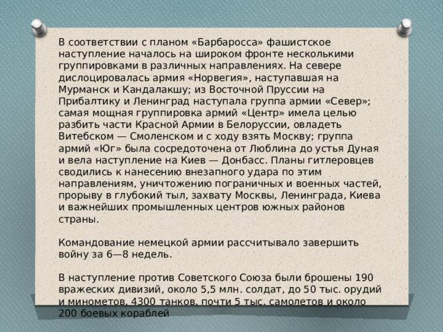 В соответствии с планом «Барбаросса» фашистское наступление началось на широком фронте несколькими группировками в различных направлениях. На севере дислоцировалась армия «Норвегия», наступавшая на Мурманск и Кандалакшу; из Восточной Пруссии на Прибалтику и Ленинград наступала группа армии «Север»; самая мощная группировка армий «Центр» имела целью разбить части Красной Армии в Белоруссии, овладеть Витебском — Смоленском и с ходу взять Москву; группа армий «Юг» была сосредоточена от Люблина до устья Дуная и вела наступление на Киев — Донбасс. Планы гитлеровцев сводились к нанесению внезапного удара по этим направлениям, уничтожению пограничных и военных частей, прорыву в глубокий тыл, захвату Москвы, Ленинграда, Киева и важнейших промышленных центров южных районов страны. Командование немецкой армии рассчитывало завершить войну за 6—8 недель. В наступление против Советского Союза были брошены 190 вражеских дивизий, около 5,5 млн. солдат, до 50 тыс. орудий и минометов, 4300 танков, почти 5 тыс. самолетов и около 200 боевых кораблей
