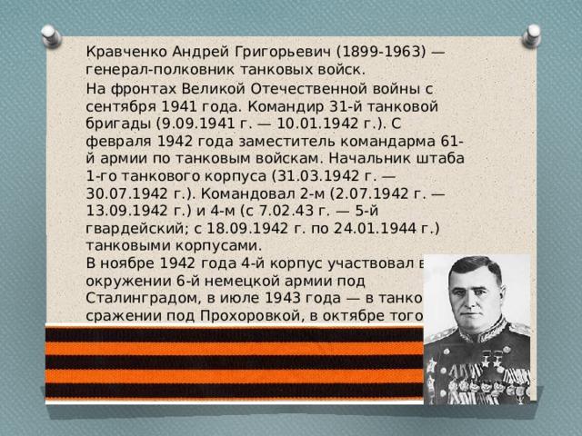 Кравченко Андрей Григорьевич (1899-1963) — генерал-полковник танковых войск. На фронтах Великой Отечественной войны с сентября 1941 года. Командир 31-й танковой бригады (9.09.1941 г. — 10.01.1942 г.). С февраля 1942 года заместитель командарма 61-й армии по танковым войскам. Начальник штаба 1-го танкового корпуса (31.03.1942 г. — 30.07.1942 г.). Командовал 2-м (2.07.1942 г. — 13.09.1942 г.) и 4-м (с 7.02.43 г. — 5-й гвардейский; с 18.09.1942 г. по 24.01.1944 г.) танковыми корпусами. В ноябре 1942 года 4-й корпус участвовал в окружении 6-й немецкой армии под Сталинградом, в июле 1943 года — в танковом сражении под Прохоровкой, в октябре того же года — в битве за Днепр.