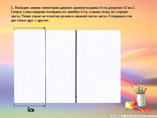 2. Находим линию симметрии данного прямоугольника 6 см, разделив 12 на 2. Сверху слева направо отмеряем по линейке 6 см, ставим точку на стороне листа. Точно такие же отметки делаем в нижней части листа. Соединяем эти две точки друг с другом.