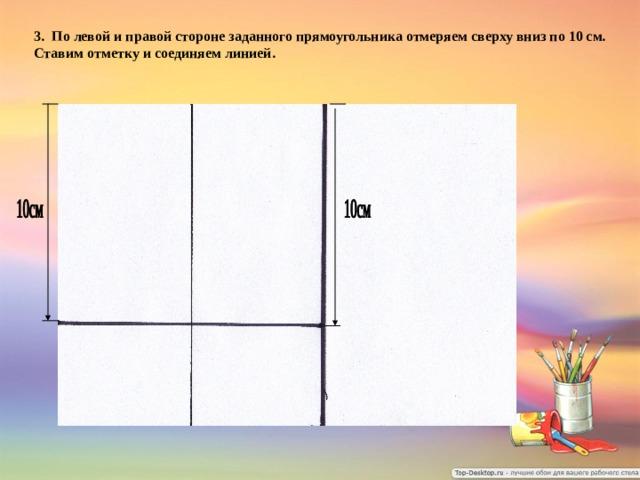 3. По левой и правой стороне заданного прямоугольника отмеряем сверху вниз по 10 см. Ставим отметку и соединяем линией.