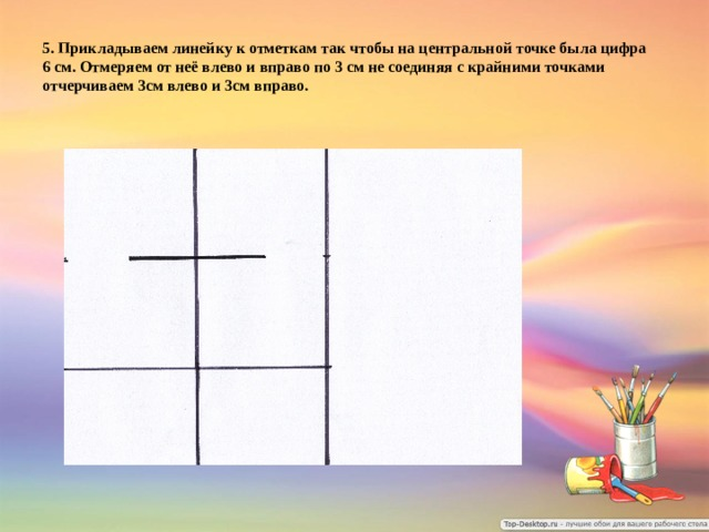 5.  Прикладываем линейку к отметкам так чтобы на центральной  точке была цифра  6 см. Отмеряем от неё влево и вправо по 3 см не соединяя с крайними точками отчерчиваем 3см влево и 3см вправо.