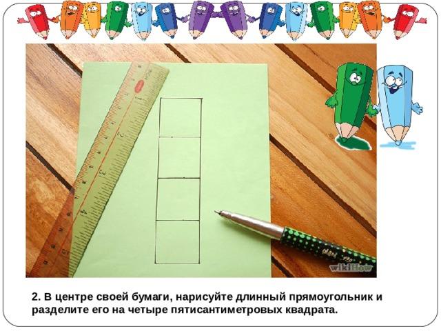 2. В центре своей бумаги, нарисуйте длинный прямоугольник и разделите его на четыре пятисантиметровых квадрата.