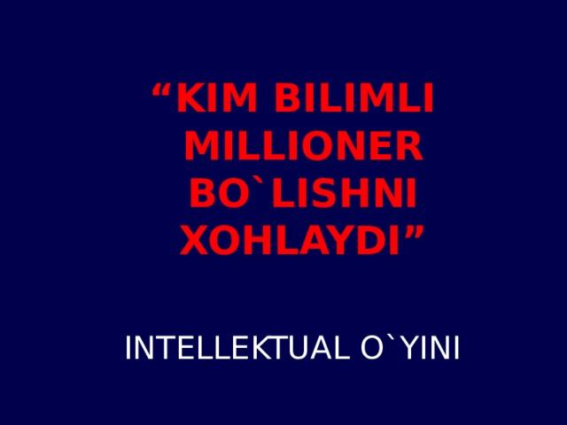 """"""" KIM BILIMLI MILLIONER BO`LISHNI XOHLAYDI""""  INTELLEKTUAL O`YINI"""