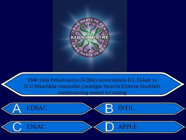 1946 yilda Penselvaniya (AQSH) universitetida D.L.Ekkart va D.U.Mauchlilar tomonidan yaratilgan birinchi Elektron hisoblash mashinasining nomini ko`rsating EDSAC INTIL ENIAC APPLE