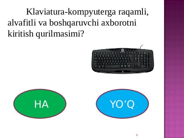 Klaviatura-kompyuterga raqamli, alvafitli va boshqaruvchi axborotni kiritish qurilmasimi?  HA  YO'Q