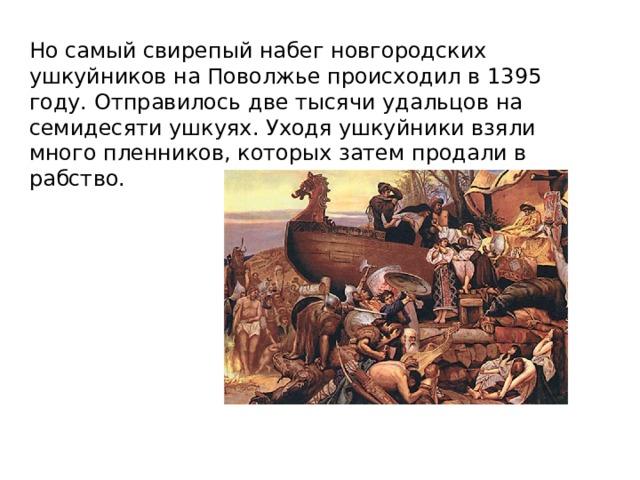 Но самый свирепый набег новгородских ушкуйников на Поволжье происходил в 1395 году. Отправилось две тысячи удальцов на семидесяти ушкуях. Уходя ушкуйники взяли много пленников, которых затем продали в рабство.