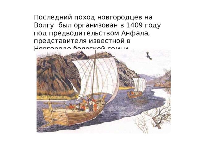 Последний поход новгородцев на Волгу был организован в 1409 году под предводительством Анфала, представителя известной в Новгороде боярской семьи.