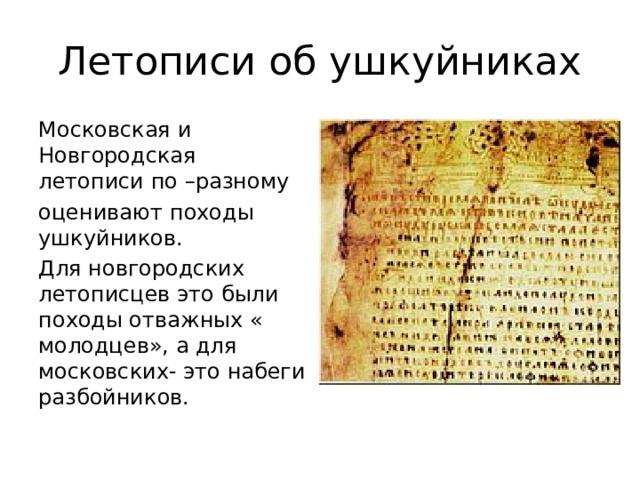 Московская и Новгородская летописи по –разному оценивают походы ушкуйников. Для новгородских летописцев это были походы отважных « молодцев», а для московских- это набеги разбойников.