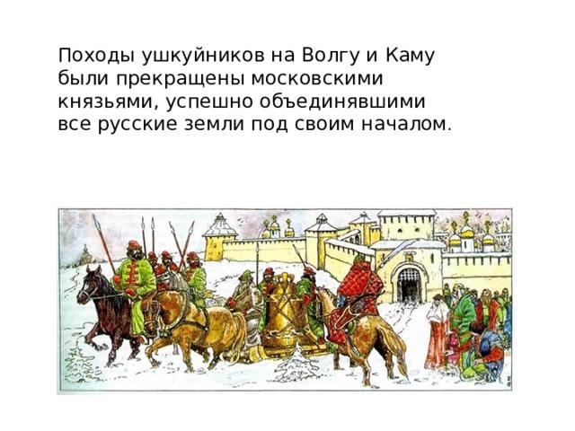 Походы ушкуйников на Волгу и Каму были прекращены московскими князьями, успешно объединявшими все русские земли под своим началом .