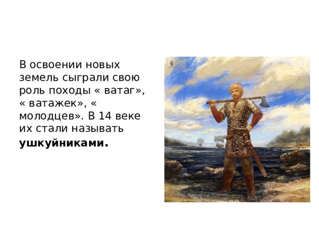 В освоении новых земель сыграли свою роль походы « ватаг», « ватажек», « молодцев». В 14 веке их стали называть ушкуйниками .