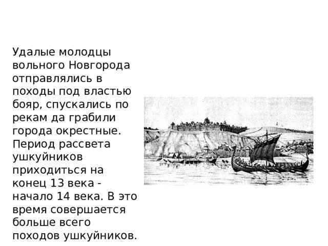 Удалые молодцы вольного Новгорода отправлялись в походы под властью бояр, спускались по рекам да грабили города окрестные. Период рассвета ушкуйников приходиться на конец 13 века - начало 14 века. В это время совершается больше всего походов ушкуйников.