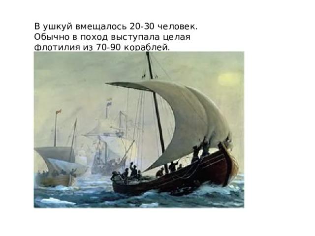 В ушкуй вмещалось 20-30 человек. Обычно в поход выступала целая флотилия из 70-90 кораблей.