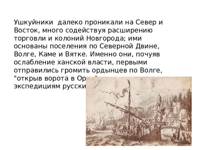 Ушкуйники далеко проникали на Север и Восток, много содействуя расширению торговли и колоний Новгорода; ими основаны поселения по Северной Двине, Волге, Каме и Вятке. Именно они, почуяв ослабление ханской власти, первыми отправились громить ордынцев по Волге,