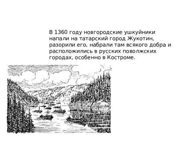 В 1360 году новгородские ушкуйники напали на татарский город Жукотин, разорили его, набрали там всякого добра и расположились в русских поволжских городах, особенно в Костроме.