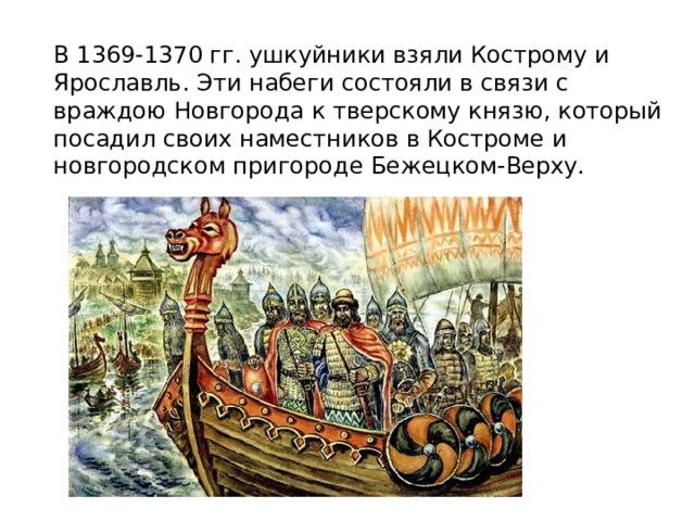 В 1369-1370 гг. ушкуйники взяли Кострому и Ярославль. Эти набеги состояли в связи с враждою Новгорода к тверскому князю, который посадил своих наместников в Костроме и новгородском пригороде Бежецком-Верху.