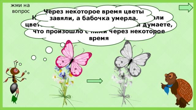 жми на вопрос Ребята! На лужайку пришли дети. Они нарвали цветов и поймали бабочку. Как вы думаете, что произошло с ними через некоторое время Через некоторое время цветы завяли, а бабочка умерла.