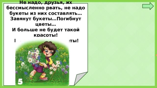 Не надо, друзья, их бессмысленно рвать, не надо букеты из них составлять… Завянут букеты…Погибнут цветы… И больше не будет такой красоты!  Не рвите редкие цветы!
