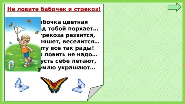 Не ловите бабочек и стрекоз!   Бабочка цветная  Над тобой порхает…  Стрекоза резвится,  Пляшет, веселится…  Лету все так рады!  Их ловить не надо…  Пусть себе летают,  Землю украшают…