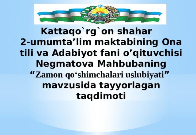 """Kattaqo`rg`on shahar  2-umumta'lim maktabining Ona tili va Adabiyot fani o'qituvchisi Negmatova Mahbubaning  """" Zamon qo'shimchalari uslubiyati """"  mavzusida tayyorlagan taqdimoti"""