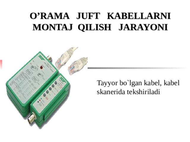 O'RAMA JUFT KABELLARNI MONTAJ QILISH JARAYONI Tayyor bo`lgan kabel, kabel skan е rida t е kshiriladi