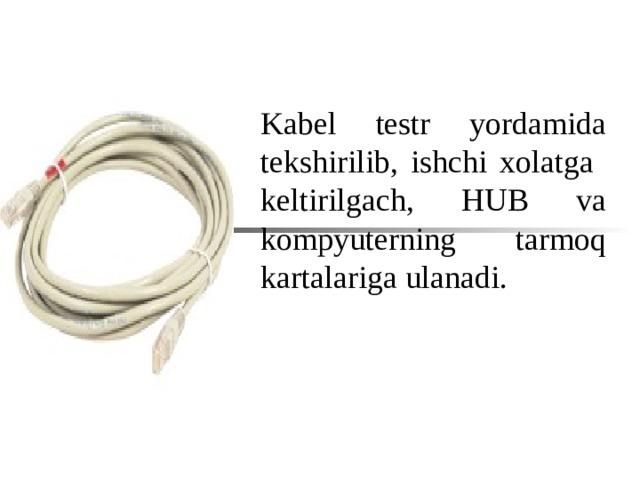 Kabel testr yordamida t е kshirilib , ishchi xolatga  k е ltirilgach , HUB va kompyut е rning tarmoq kartalariga ulanadi .
