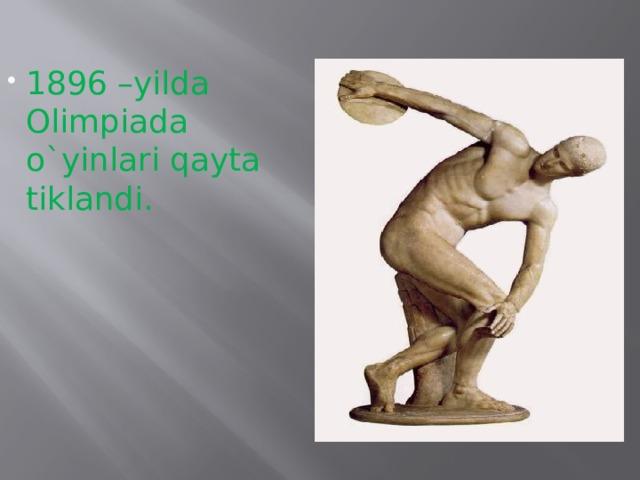 1896 –yilda Olimpiada o`yinlari qayta tiklandi.