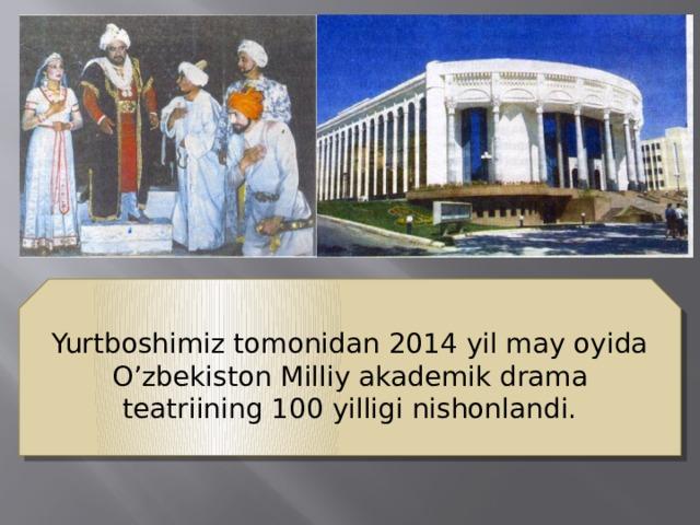Yurtboshimiz tomonidan 2014 yil may oyida O'zbekiston Milliy akademik drama teatriining 100 yilligi nishonlandi.
