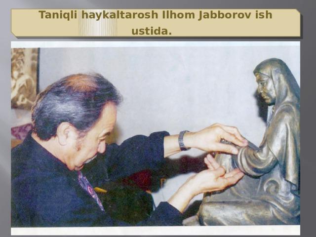 Taniqli haykaltarosh Ilhom Jabborov ish ustida.