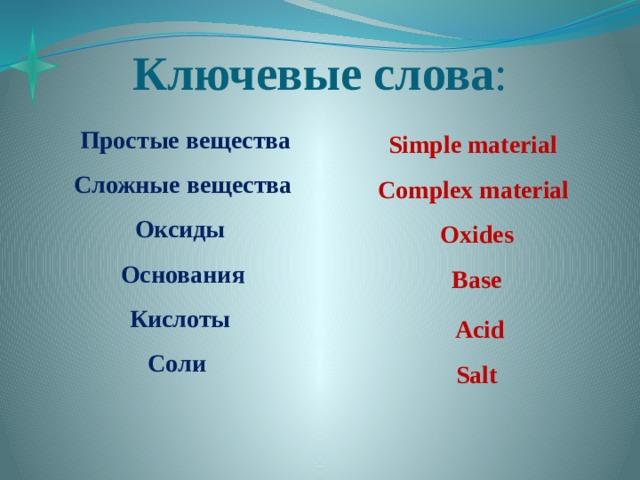 Ключевые  слова :  Простые вещества  Сложные вещества  Оксиды  Основания  Кислоты  Соли    Simple material  Complex material  Oxides  Base  Acid  Salt