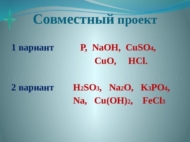 Совместный проект 1 вариант P, NaOH, CuSO 4 ,  CuO, HCl.  2 вариант H 2 SO 3 , Na 2 O, K 3 PO 4 ,  Na, Cu(OH) 2 , FeCl 3