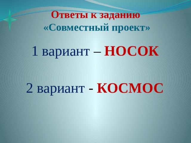 Ответы к заданию  «Совместный проект» 1 вариант – НОСОК 2 вариант - КОСМОС