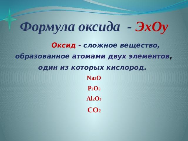 Формула оксида - ЭхOy  Оксид - сложное вещество,  образованное атомами двух элементов ,  один из которых кислород.  Na 2 O P 2 O 5 Al 2 O 3 CO 2