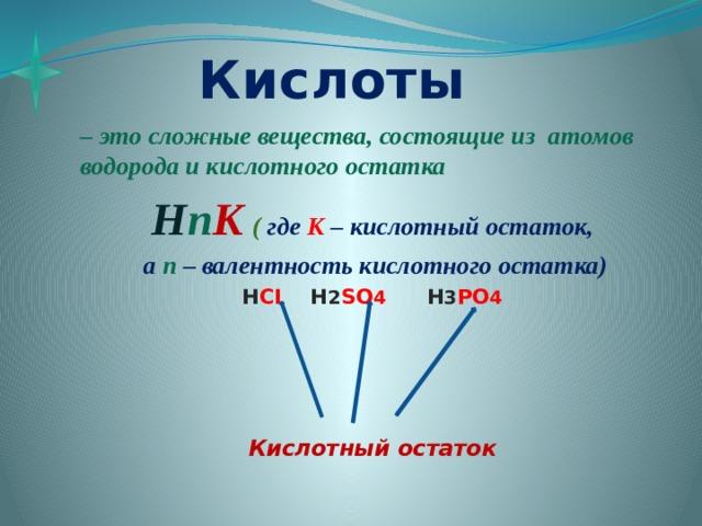 Кислоты – это сложные вещества, состоящие из атомов водорода и кислотного остатка H n K  ( где  К  – кислотный остаток,  а  n  – валентность кислотного остатка) H CI H 2 SO 4  H 3 PO 4     Кислотный остаток