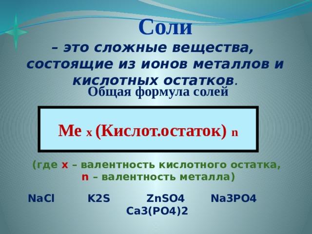 Соли – это сложные вещества, состоящие из ионов металлов и кислотных остатков .  Общая формула солей    Ме х (Кислот.остаток) n (где х – валентность кислотного остатка, n – валентность металла) NaCl K2S ZnSO4 Na3PO4 Ca3(PO4)2