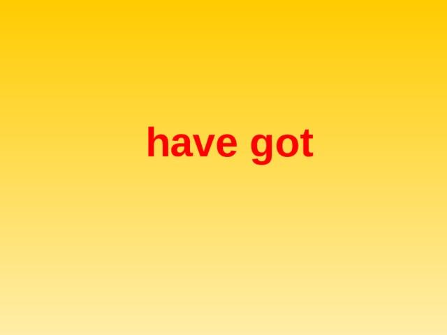 have  got