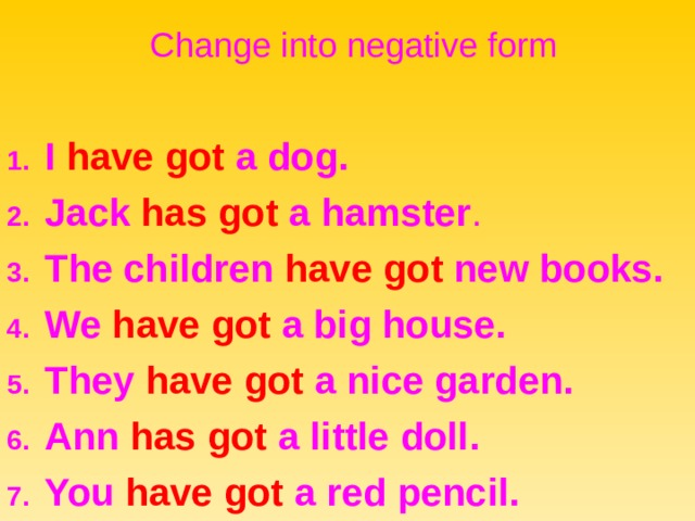 Change into negative form 1. I have got a dog. 2. Jack has got a hamster . 3. The children have got new books. 4. We have got a big house. 5. They have got a nice garden. 6. Ann has got a little doll. 7. You have got a red pencil.