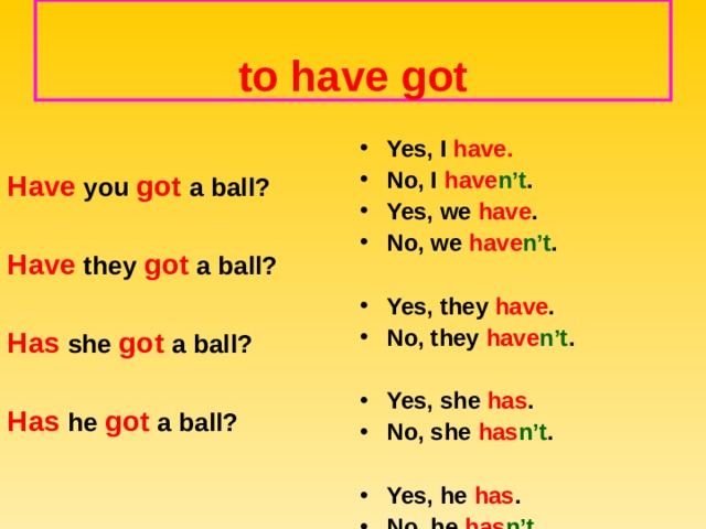 to have got   Have you got a ball?  Have they got a ball?  Has she got a ball?  Has he got a ball?