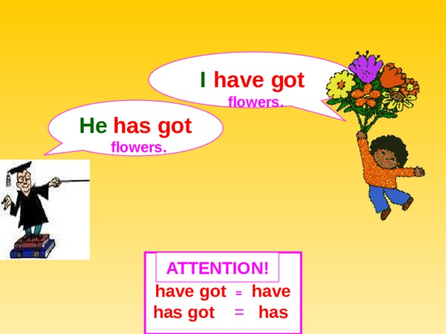 I  have got  flowers. He  has got  flowers.  ATTENTION ! have got  =  have has got = has
