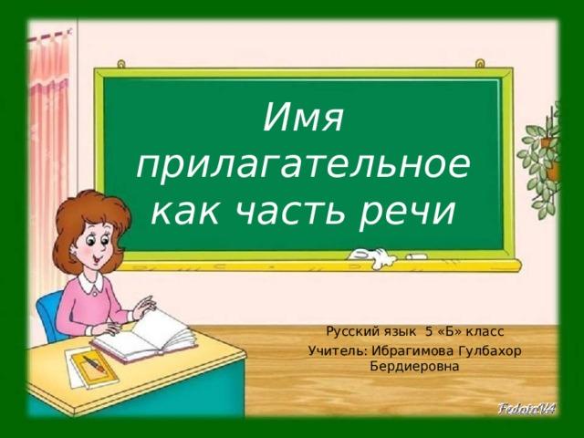 Имя прилагательное как часть речи Русский язык 5 «Б» класс Учитель: Ибрагимова Гулбахор Бердиеровна
