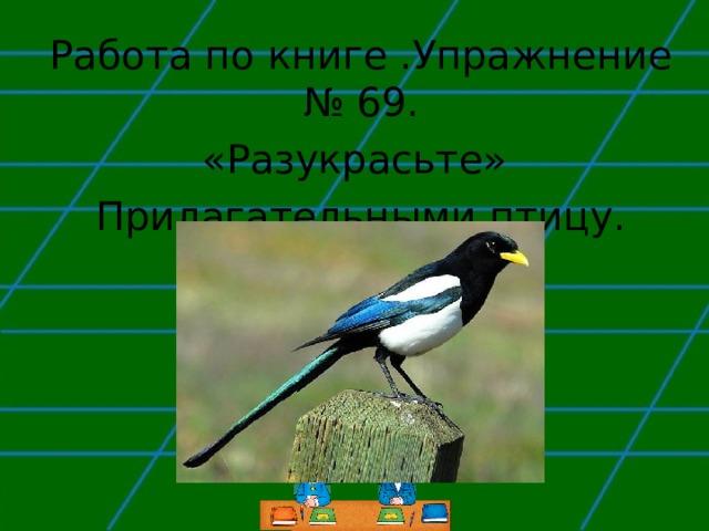 Работа по книге .Упражнение № 69. «Разукрасьте» Прилагательными птицу.