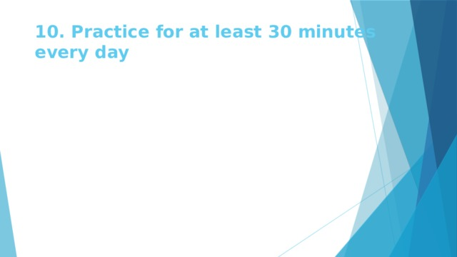 10. Practice for at least 30 minutes every day