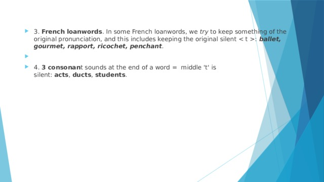 3. French loanwords .In some French loanwords, we try to keep something of the original pronunciation, and this includes keeping the original silent : ballet, gourmet, rapport, ricochet, penchant .  4. 3 consonan t soundsat the end of a word = middle 't' is silent: acts , ducts , students .