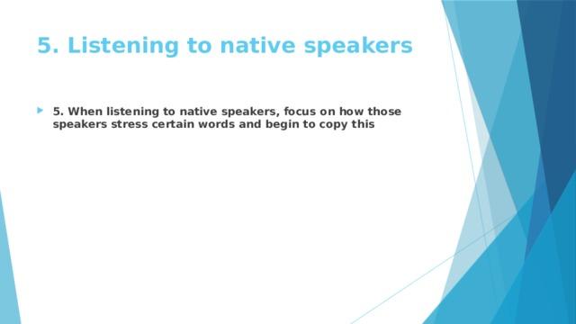 5. Listening tonative speakers
