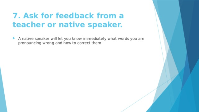 7. Ask for feedback from a teacher or native speaker.