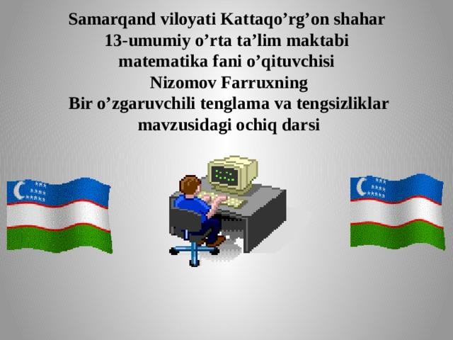 Samarqand viloyati Kattaqo'rg'on shahar  13-umumiy o'rta ta'lim maktabi  matematika fani o'qituvchisi  Nizomov Farruxning  Bir o'zgaruvchili tenglama va tengsizliklar  mavzusidagi ochiq darsi