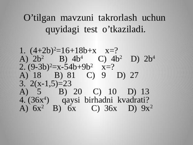 O'tilgan mavzuni takrorlash uchun quyidagi test o'tkaziladi. 1. (4+2b) 2 =16+18b+x x=? A) 2b 2 B) 4b 4 C) 4b 2 D) 2b 4 2. (9-3b) 2 =x-54b+9b 2 x=? A) 18 B) 81 C) 9 D) 27 3. 2(x-1,5)=23 A) 5 B) 20 C) 10 D) 13 4. (36x 4 ) qaysi birhadni kvadrati? A) 6x 2 B) 6x C) 36x D) 9x 2