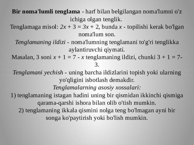 Bir noma'lumli tenglama - harf bilan belgilangan noma'lumni o'z ichiga olgan tenglik.  Tenglamaga misol: 2x + 3 = 3x + 2, bunda x - topilishi kerak bo'lgan noma'lum son.  Tenglamaning ildizi - noma'lumning tenglamani to'g'ri tenglikka aylantiruvchi qiymati.  Masalan, 3 soni x + 1 = 7 - x tenglamaning ildizi, chunki 3 + 1 = 7-3.  Tenglamani yechish - uning barcha ildizlarini topish yoki ularning yo'qligini isbotlash demakdir.  Tenglamalarning asosiy xossalari:  1) tenglamaning istagan hadini uning bir qismidan ikkinchi qismiga qarama-qarshi ishora bilan olib o'tish mumkin.  2) tenglamaning ikkala qismini nolga teng bo'lmagan ayni bir songako'paytirish yoki bo'lish mumkin.