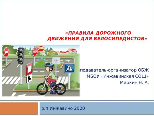 «Правила дорожного движения для велосипедистов» Преподаватель-организатор ОБЖ МБОУ «Инжавинская СОШ» Маркин Н. А. р.п Инжавино 2020