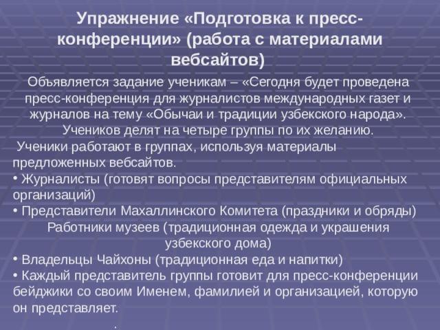 Упражнение «Подготовка к пресс-конференции» (работа с материалами вебсайтов)  Объявляется задание ученикам – «Сегодня будет проведена пресс-конференция для журналистов международных газет и журналов на тему «Обычаи и традиции узбекского народа». Учеников делят на четыре группы по их желанию.  Ученики работают в группах, используя материалы предложенных вебсайтов.  Журналисты (готовят вопросы представителям официальных организаций)  Представители Махаллинского Комитета (праздники и обряды) Работники музеев (традиционная одежда и украшения узбекского дома)  Владельцы Чайхоны (традиционная еда и напитки)  Каждый представитель группы готовит для пресс-конференции бейджики со своим Именем, фамилией и организацией, которую он представляет.  .